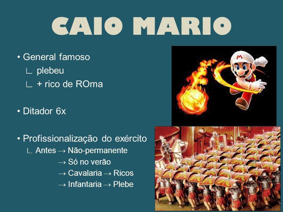 CAIO MARIO • General famoso ∟ plebeu ∟ + rico de ROma • Ditador 6x • Profissionalização do exército ∟ Antes → Não-permanente → Só no verão → Cavalaria