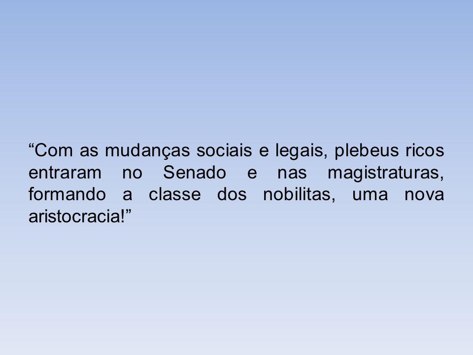 """""""Com as mudanças sociais e legais, plebeus ricos entraram no Senado e nas magistraturas, formando a classe dos nobilitas, uma nova aristocracia!"""""""