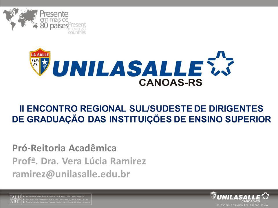Pró-Reitoria Acadêmica Profª. Dra. Vera Lúcia Ramirez ramirez@unilasalle.edu.br II ENCONTRO REGIONAL SUL/SUDESTE DE DIRIGENTES DE GRADUAÇÃO DAS INSTIT