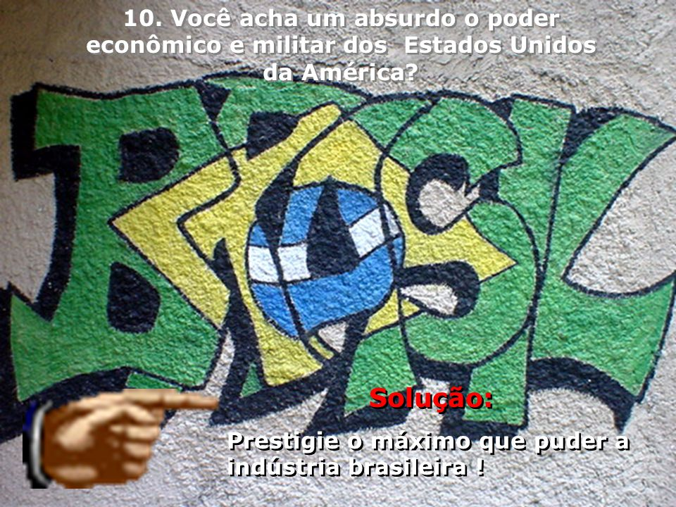 Solução: Prestigie o máximo que puder a indústria brasileira ! Solução: Prestigie o máximo que puder a indústria brasileira ! 10. Você acha um absurdo