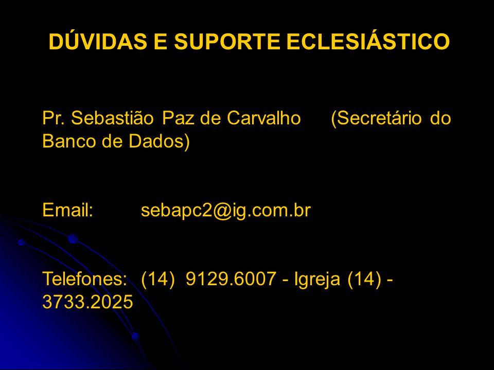 DÚVIDAS E SUPORTE ECLESIÁSTICO Pr. Sebastião Paz de Carvalho (Secretário do Banco de Dados) Email: sebapc2@ig.com.br Telefones: (14) 9129.6007 - Igrej