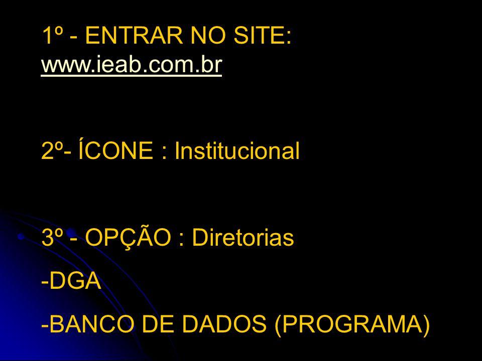 1º - ENTRAR NO SITE: www.ieab.com.br www.ieab.com.br 2º- ÍCONE : Institucional 3º - OPÇÃO : Diretorias -DGA -BANCO DE DADOS (PROGRAMA)