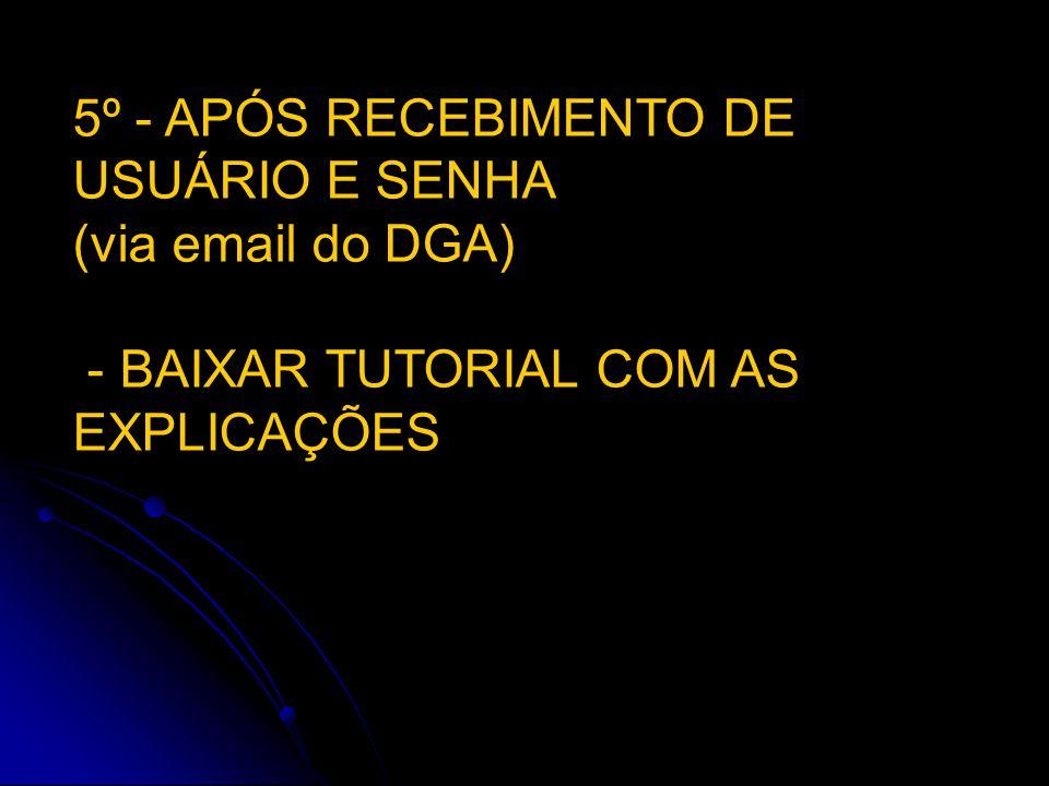 5º - APÓS RECEBIMENTO DE USUÁRIO E SENHA (via email do DGA) - BAIXAR TUTORIAL COM AS EXPLICAÇÕES
