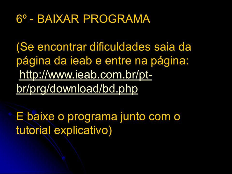 6º - BAIXAR PROGRAMA (Se encontrar dificuldades saia da página da ieab e entre na página: http://www.ieab.com.br/pt- br/prg/download/bd.phphttp://www.