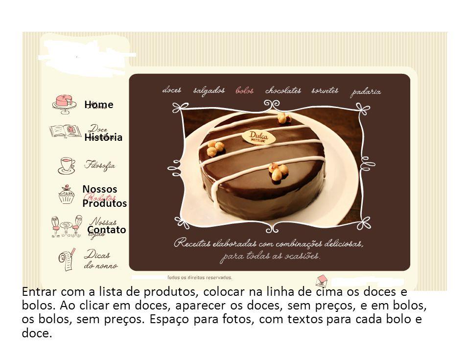 Entrar com a lista de produtos, colocar na linha de cima os doces e bolos. Ao clicar em doces, aparecer os doces, sem preços, e em bolos, os bolos, se