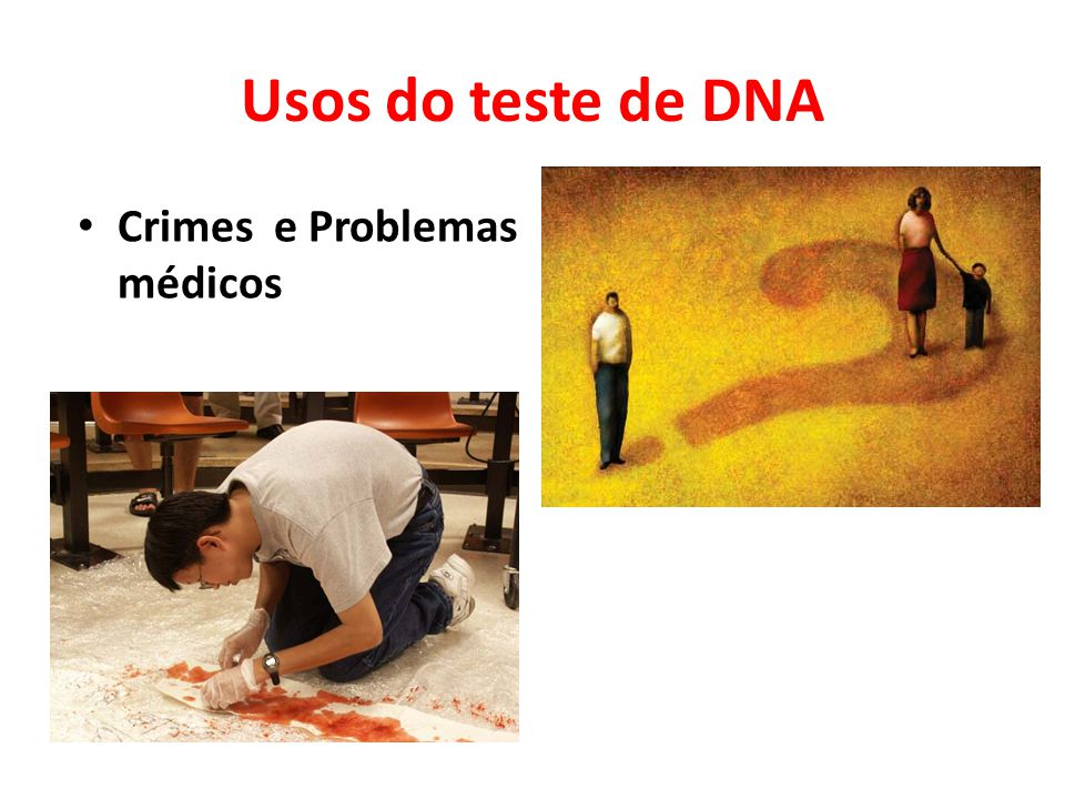 Usos do teste de DNA • Crimes e Problemas médicos