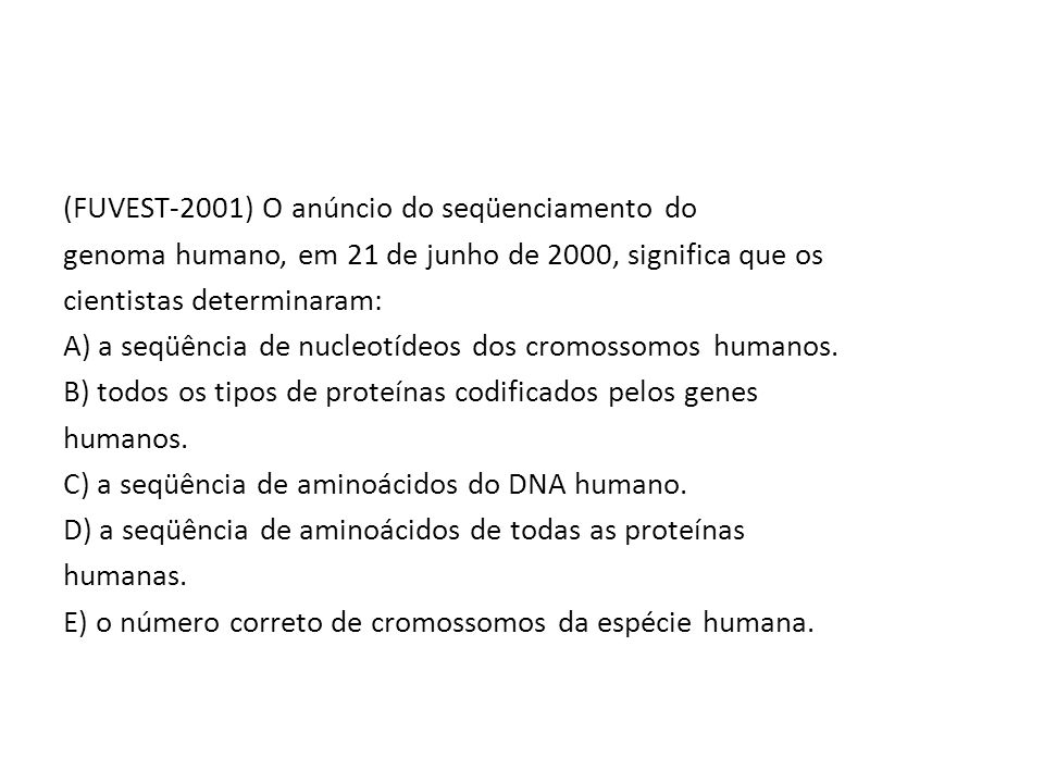 (FUVEST-2001) O anúncio do seqüenciamento do genoma humano, em 21 de junho de 2000, significa que os cientistas determinaram: A) a seqüência de nucleo