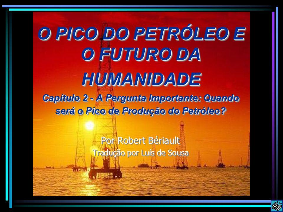 O PICO DO PETRÓLEO E O FUTURO DA HUMANIDADE Capítulo 2 - A Pergunta Importante: Quando será o Pico de Produção do Petróleo? Por Robert Bériault Traduç
