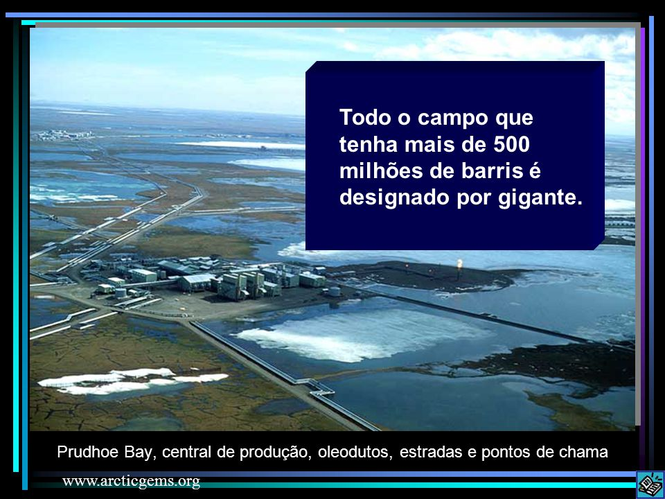 Prudhoe Bay, central de produção, oleodutos, estradas e pontos de chama www.arcticgems.org Todo o campo que tenha mais de 500 milhões de barris é desi
