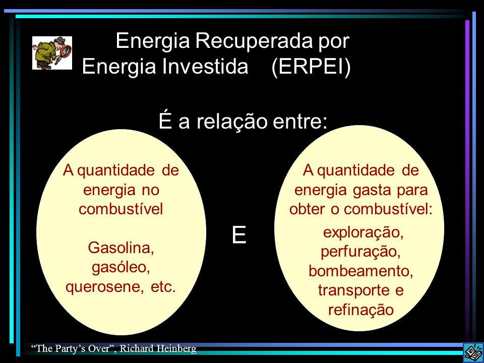 Energia Recuperada por Energia Investida É a relação entre: A quantidade de energia gasta para obter o combustível: exploração, perfuração, bombeamento, transporte e refinação A quantidade de energia no combustível Gasolina, gasóleo, querosene, etc.