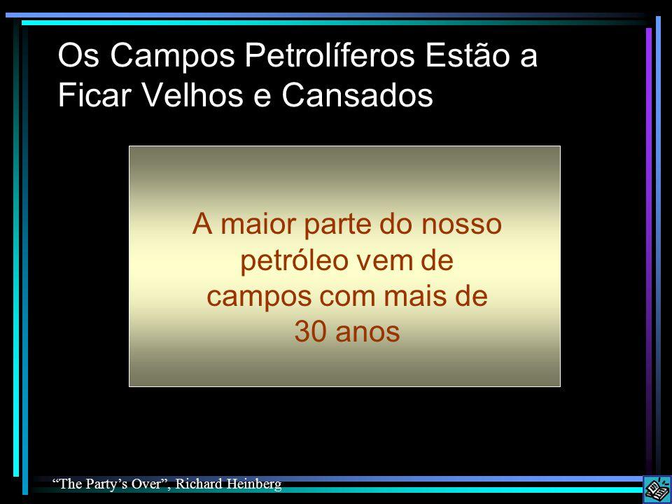 Os Campos Petrolíferos Estão a Ficar Velhos e Cansados A maior parte do nosso petróleo vem de campos com mais de 30 anos The Party's Over , Richard Heinberg