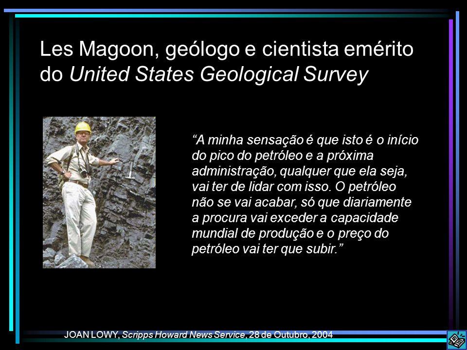 Les Magoon, geólogo e cientista emérito do United States Geological Survey JOAN LOWY, Scripps Howard News Service, 28 de Outubro, 2004 A minha sensação é que isto é o início do pico do petróleo e a próxima administração, qualquer que ela seja, vai ter de lidar com isso.