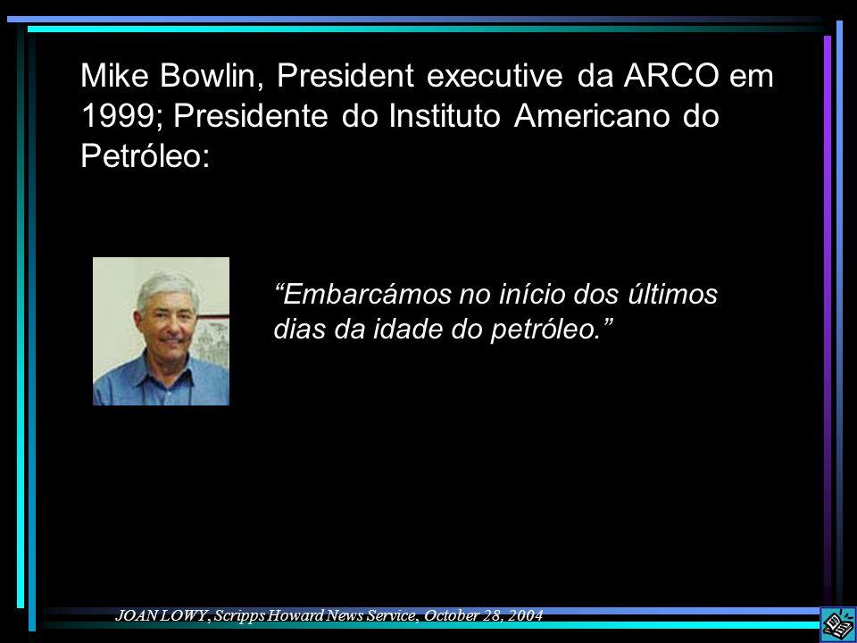Mike Bowlin, President executive da ARCO em 1999; Presidente do Instituto Americano do Petróleo: JOAN LOWY, Scripps Howard News Service, October 28, 2004 Embarcámos no início dos últimos dias da idade do petróleo.