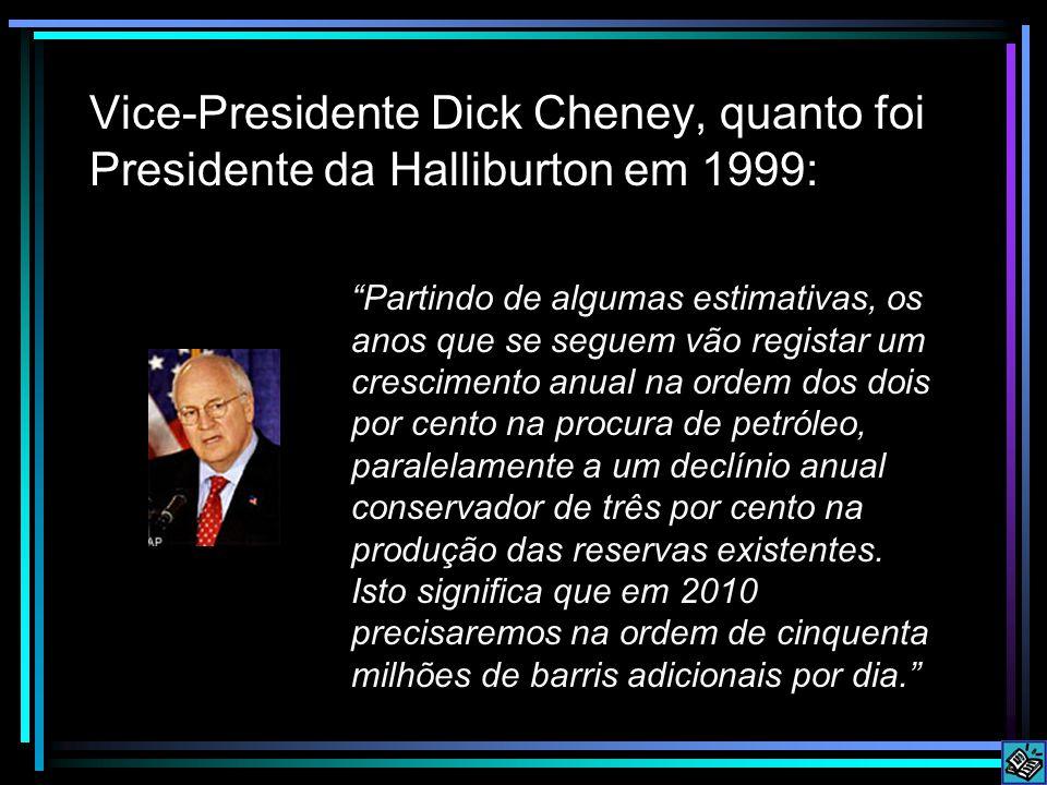 Vice-Presidente Dick Cheney, quanto foi Presidente da Halliburton em 1999: Partindo de algumas estimativas, os anos que se seguem vão registar um crescimento anual na ordem dos dois por cento na procura de petróleo, paralelamente a um declínio anual conservador de três por cento na produção das reservas existentes.