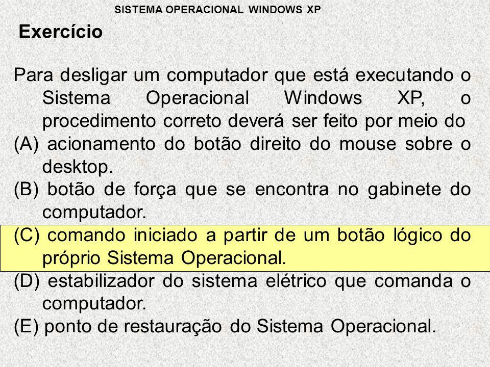 Para desligar um computador que está executando o Sistema Operacional Windows XP, o procedimento correto deverá ser feito por meio do (A) acionamento do botão direito do mouse sobre o desktop.
