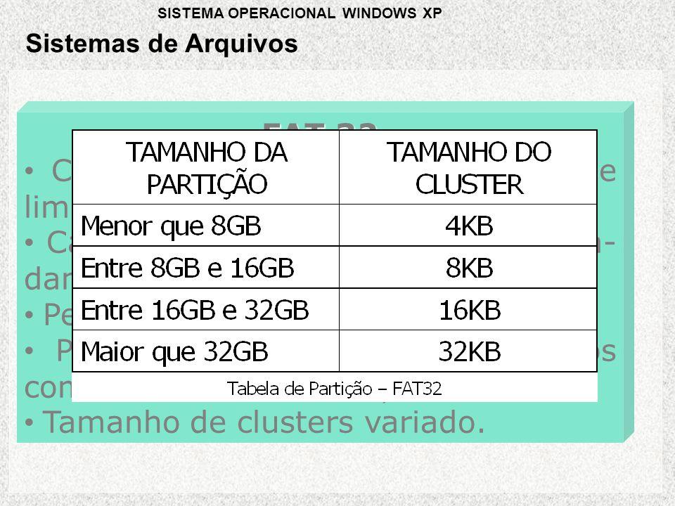 FAT 32 • Criada para resolver o problema de limitação de 2GB da FAT16; • Capacidade para gerenciar aproxima- damente 268 mil clusters; • Permite discos de 2 TB; • Permite nomes longos de arquivos com até 255 caracteres; • Tamanho de clusters variado.