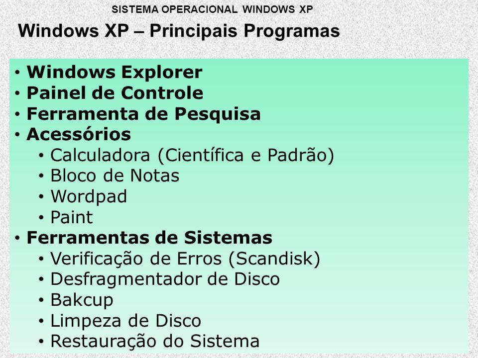 Windows XP – Principais Programas SISTEMA OPERACIONAL WINDOWS XP • Windows Explorer • Painel de Controle • Ferramenta de Pesquisa • Acessórios • Calculadora (Científica e Padrão) • Bloco de Notas • Wordpad • Paint • Ferramentas de Sistemas • Verificação de Erros (Scandisk) • Desfragmentador de Disco • Bakcup • Limpeza de Disco • Restauração do Sistema