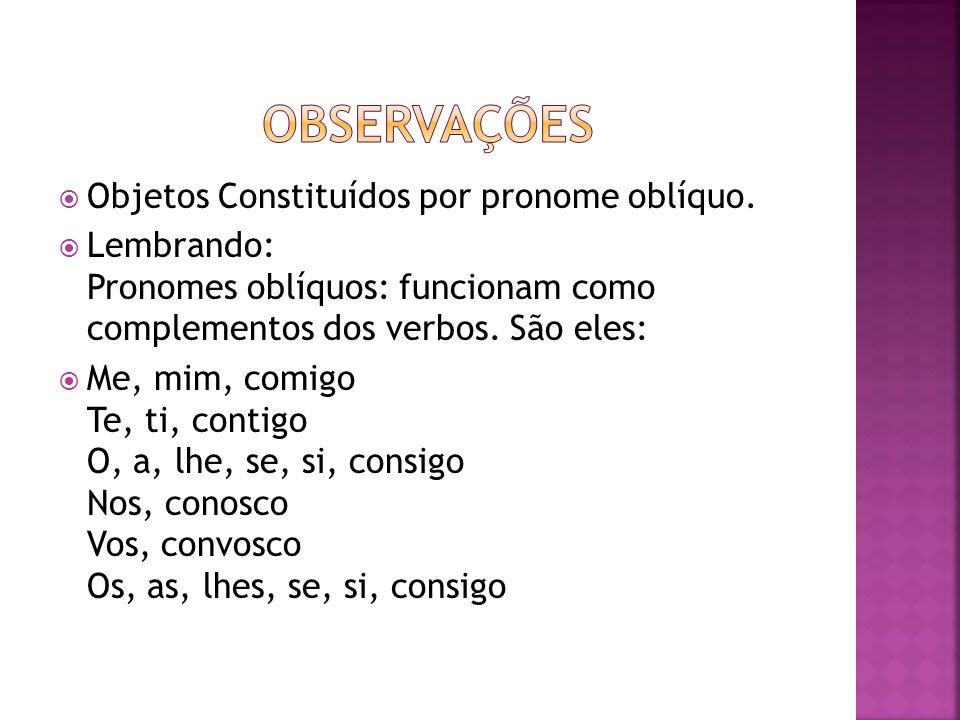  Objetos Constituídos por pronome oblíquo.  Lembrando: Pronomes oblíquos: funcionam como complementos dos verbos. São eles:  Me, mim, comigo Te, ti