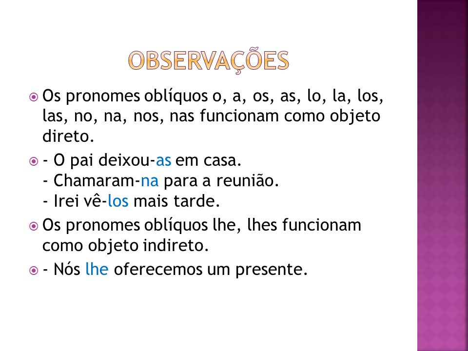  Os pronomes oblíquos o, a, os, as, lo, la, los, las, no, na, nos, nas funcionam como objeto direto.  - O pai deixou-as em casa. - Chamaram-na para