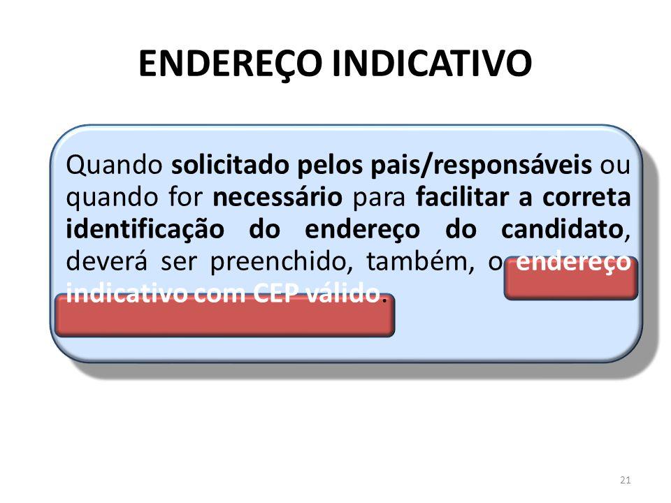 ENDEREÇO INDICATIVO Quando solicitado pelos pais/responsáveis ou quando for necessário para facilitar a correta identificação do endereço do candidato, deverá ser preenchido, também, o endereço indicativo com CEP válido.