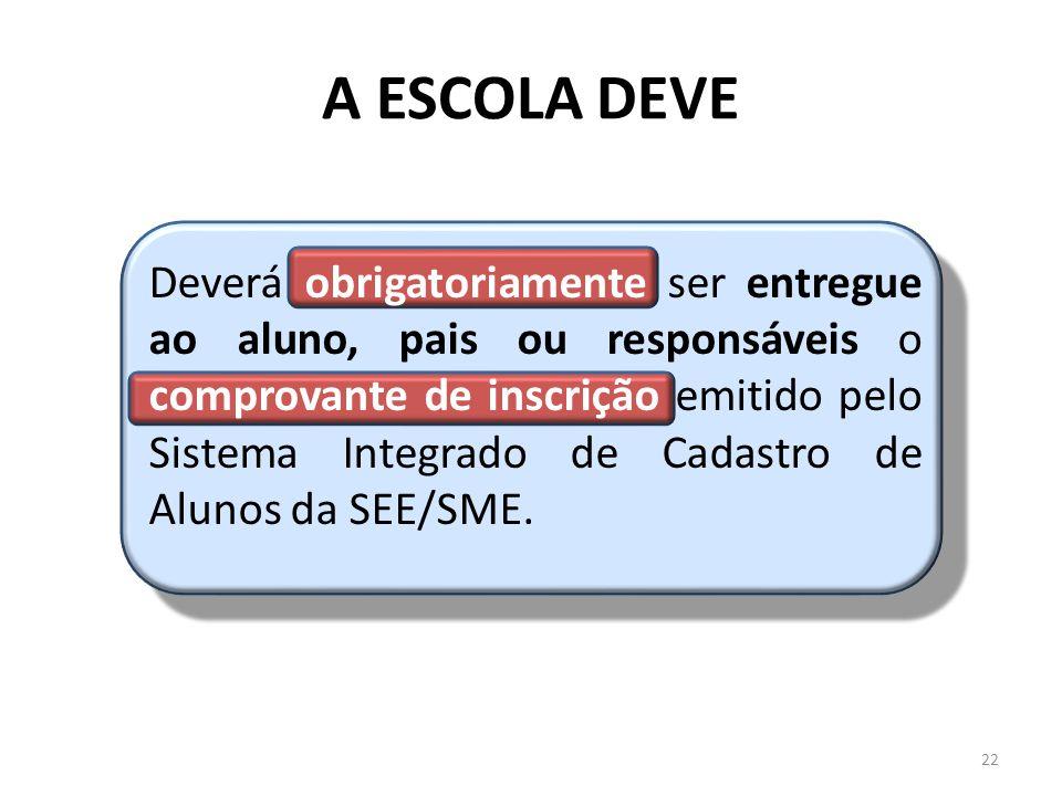 A ESCOLA DEVE Deverá obrigatoriamente ser entregue ao aluno, pais ou responsáveis o comprovante de inscrição emitido pelo Sistema Integrado de Cadastro de Alunos da SEE/SME.