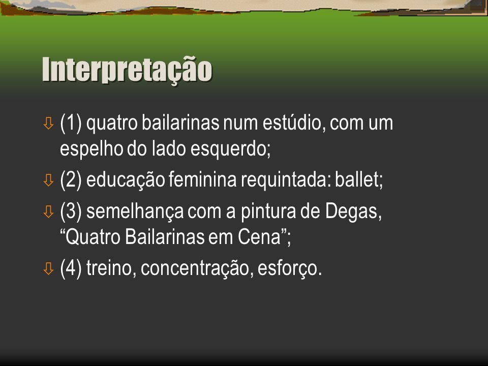 Interpretação ò (1) quatro bailarinas num estúdio, com um espelho do lado esquerdo; ò (2) educação feminina requintada: ballet; ò (3) semelhança com a pintura de Degas, Quatro Bailarinas em Cena ; ò (4) treino, concentração, esforço.