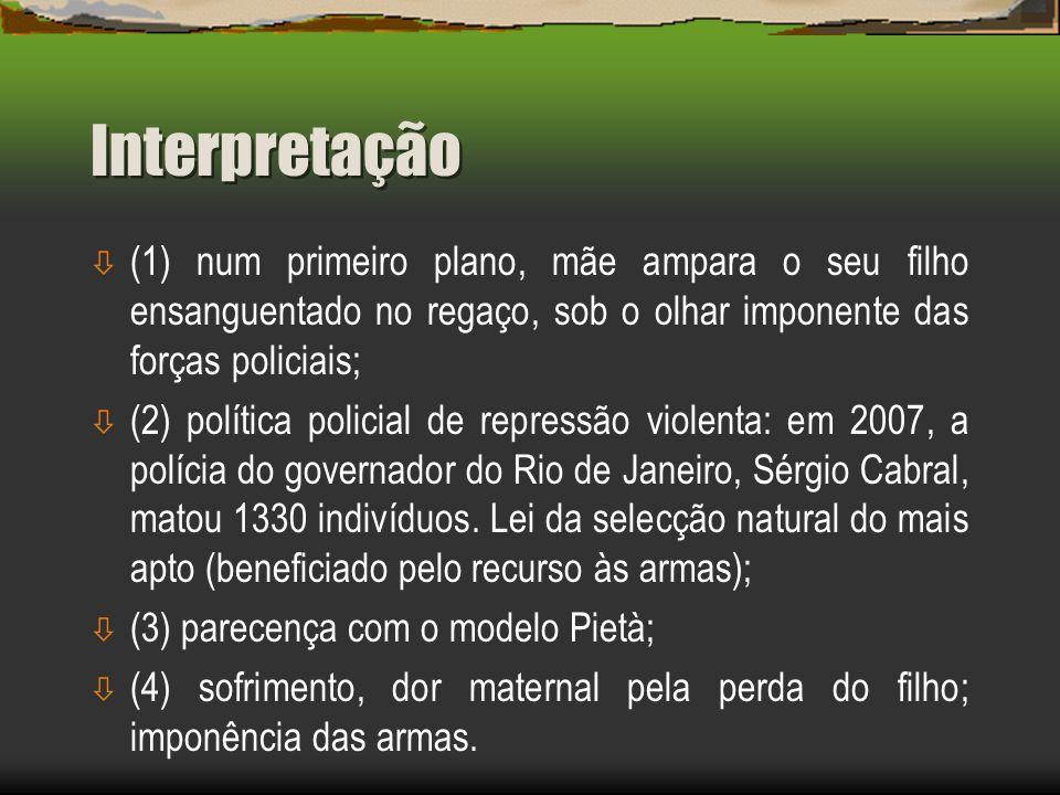 ò (1) num primeiro plano, mãe ampara o seu filho ensanguentado no regaço, sob o olhar imponente das forças policiais; ò (2) política policial de repressão violenta: em 2007, a polícia do governador do Rio de Janeiro, Sérgio Cabral, matou 1330 indivíduos.