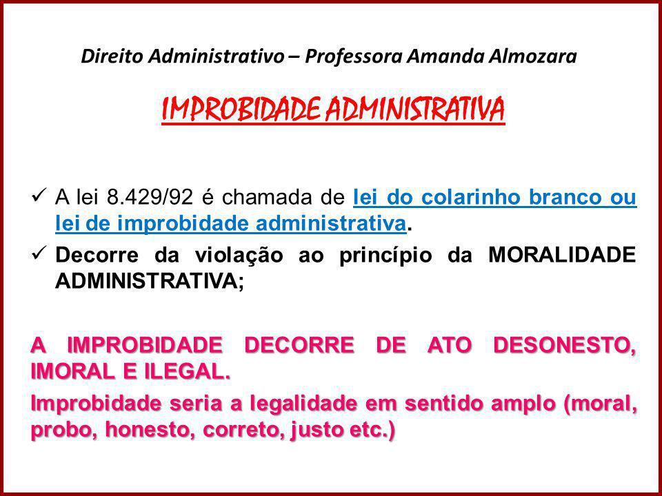 Direito Administrativo – Professora Amanda Almozara IMPROBIDADE ADMINISTRATIVA  A lei 8.429/92 é chamada de lei do colarinho branco ou lei de improbi