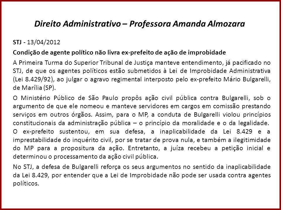 Direito Administrativo – Professora Amanda Almozara STJ - 13/04/2012 Condição de agente político não livra ex-prefeito de ação de improbidade A Primei