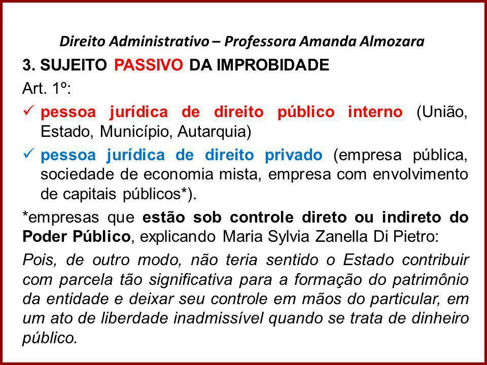 Direito Administrativo – Professora Amanda Almozara 3. SUJEITO PASSIVO DA IMPROBIDADE Art. 1º:  pessoa jurídica de direito público interno (União, Es