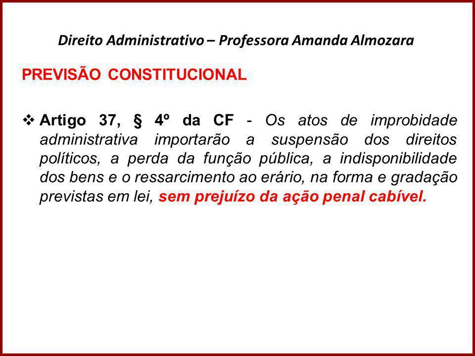 Direito Administrativo – Professora Amanda Almozara PREVISÃO CONSTITUCIONAL  Artigo 37, § 4º da CF - Os atos de improbidade administrativa importarão