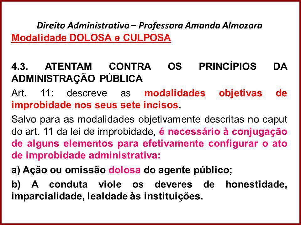 Direito Administrativo – Professora Amanda Almozara Modalidade DOLOSA e CULPOSA 4.3. ATENTAM CONTRA OS PRINCÍPIOS DA ADMINISTRAÇÃO PÚBLICA Art. 11: de