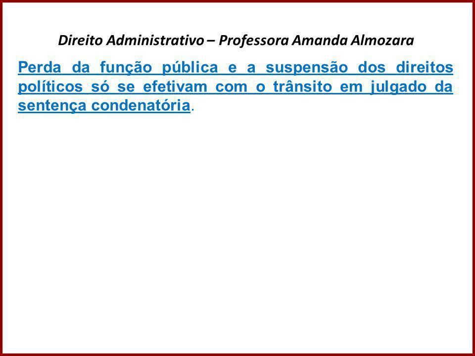 Direito Administrativo – Professora Amanda Almozara Perda da função pública e a suspensão dos direitos políticos só se efetivam com o trânsito em julg