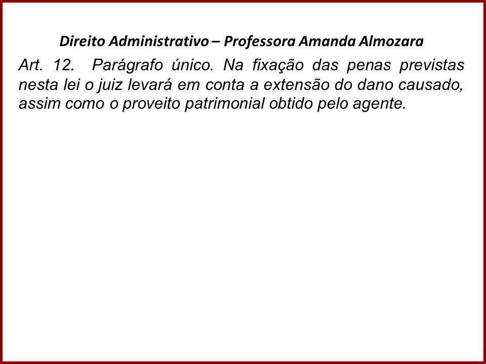 Direito Administrativo – Professora Amanda Almozara Art. 12. Parágrafo único. Na fixação das penas previstas nesta lei o juiz levará em conta a extens