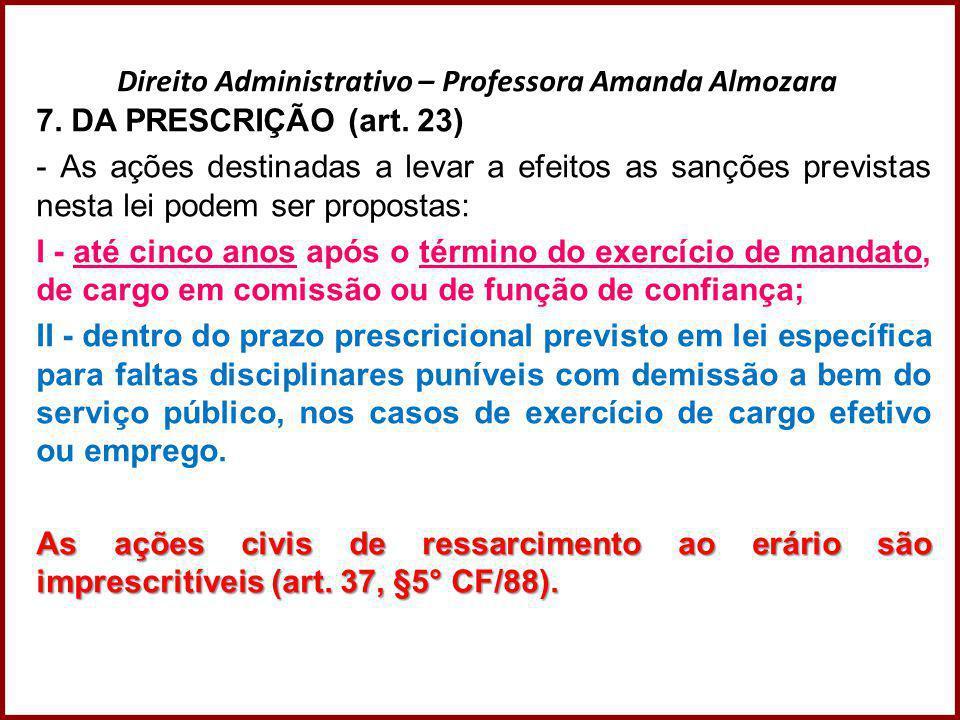 Direito Administrativo – Professora Amanda Almozara 7. DA PRESCRIÇÃO (art. 23) - As ações destinadas a levar a efeitos as sanções previstas nesta lei
