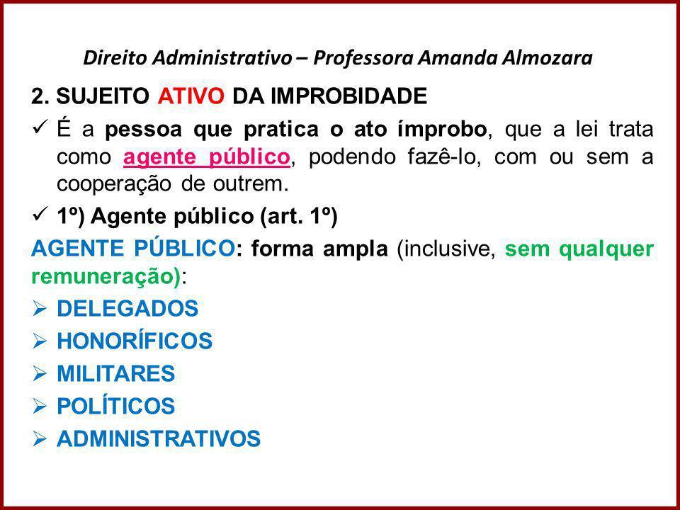 Direito Administrativo – Professora Amanda Almozara 2. SUJEITO ATIVO DA IMPROBIDADE  É a pessoa que pratica o ato ímprobo, que a lei trata como agent