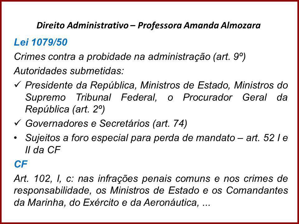 Direito Administrativo – Professora Amanda Almozara Lei 1079/50 Crimes contra a probidade na administração (art. 9º) Autoridades submetidas:  Preside