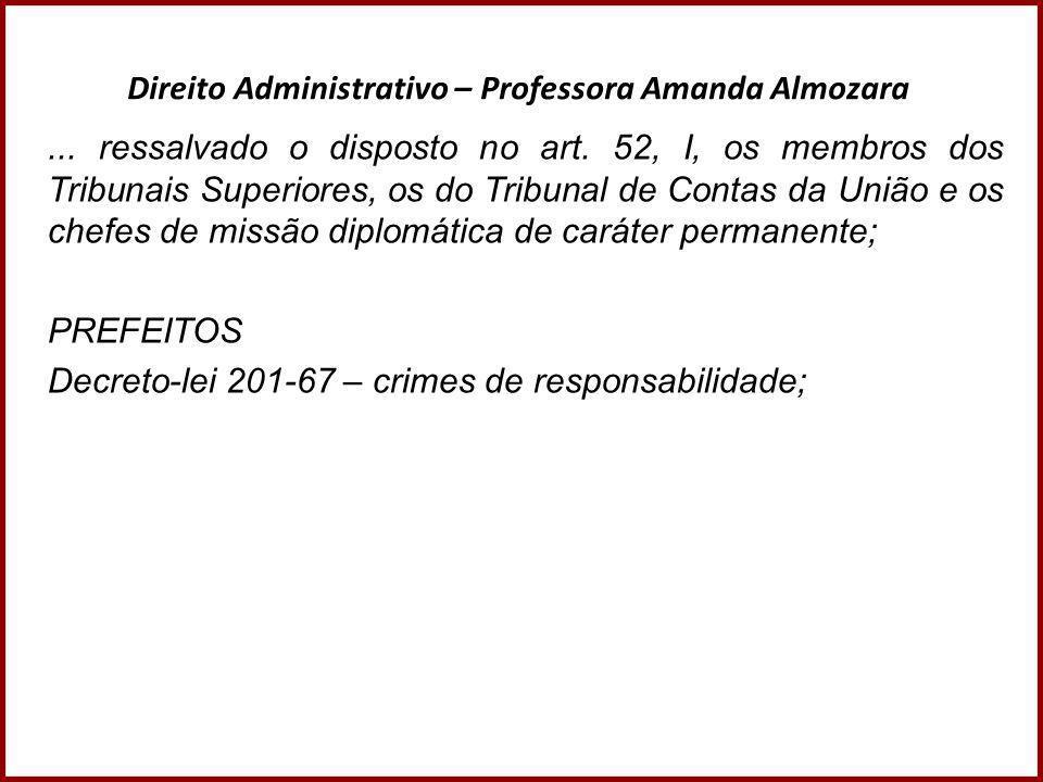 Direito Administrativo – Professora Amanda Almozara... ressalvado o disposto no art. 52, I, os membros dos Tribunais Superiores, os do Tribunal de Con