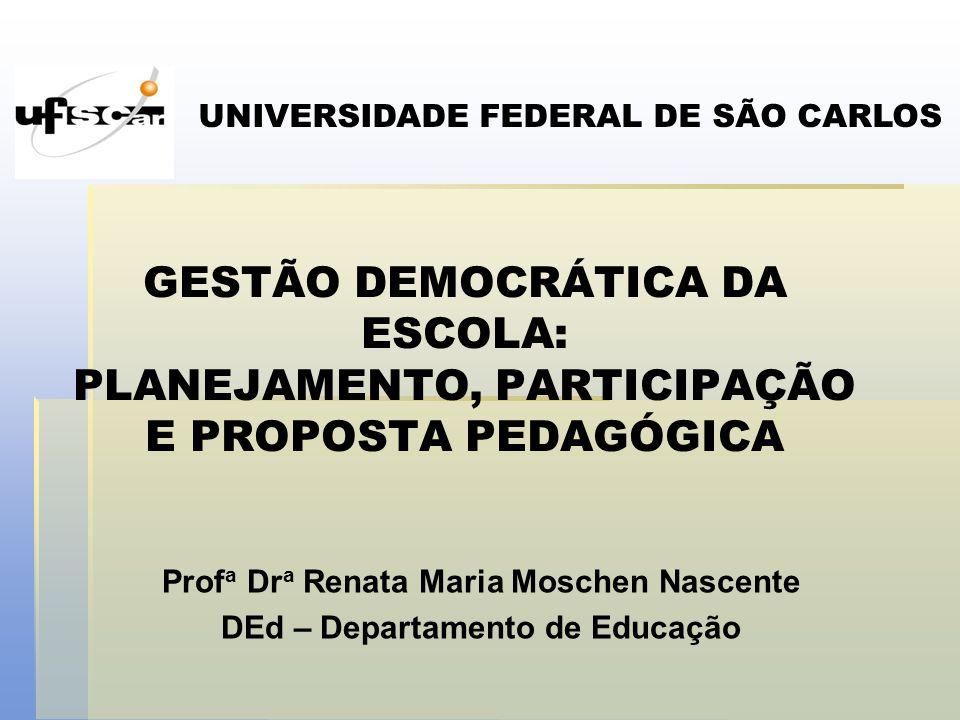 GESTÃO DEMOCRÁTICA DA ESCOLA: PLANEJAMENTO, PARTICIPAÇÃO E PROPOSTA PEDAGÓGICA Prof a Dr a Renata Maria Moschen Nascente DEd – Departamento de Educaçã