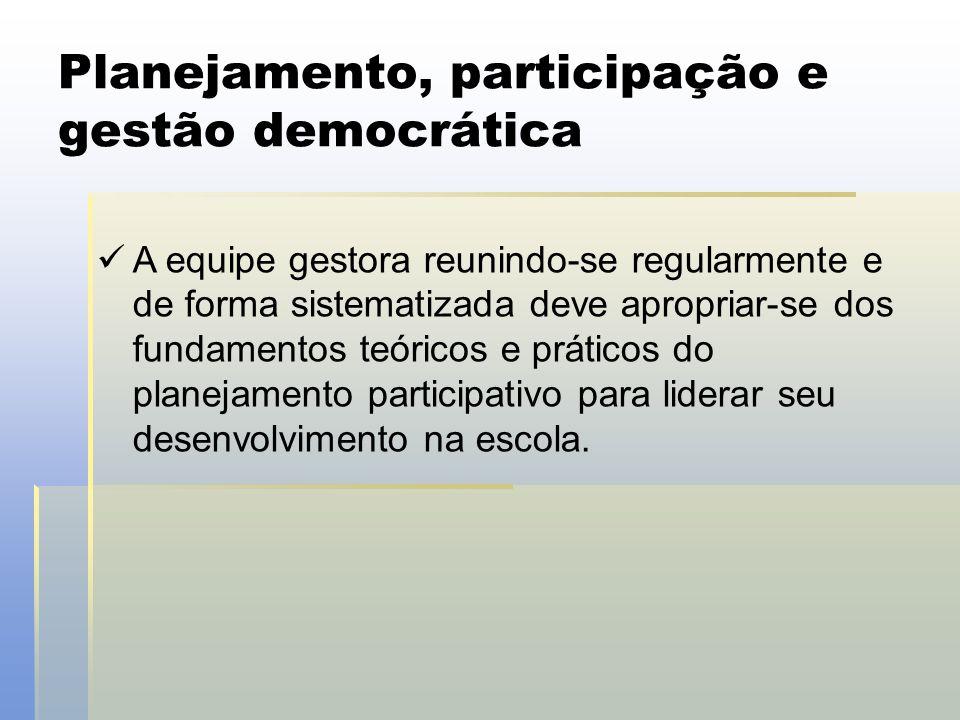 Planejamento, participação e gestão democrática  A equipe gestora reunindo-se regularmente e de forma sistematizada deve apropriar-se dos fundamentos