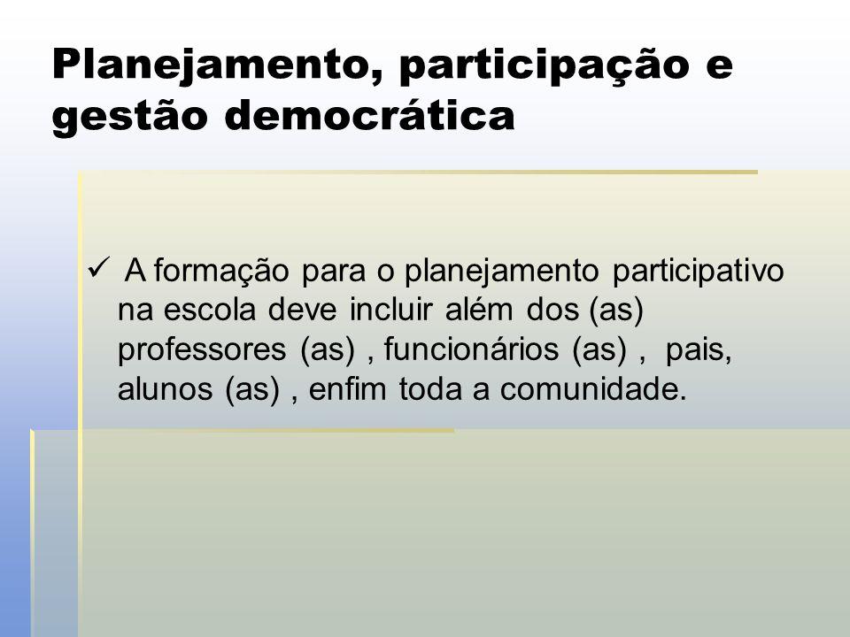 Planejamento, participação e gestão democrática  A formação para o planejamento participativo na escola deve incluir além dos (as) professores (as),