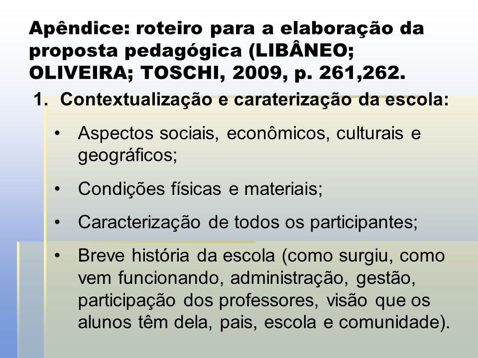 Apêndice: roteiro para a elaboração da proposta pedagógica (LIBÂNEO; OLIVEIRA; TOSCHI, 2009, p. 261,262. 1.Contextualização e caraterização da escola: