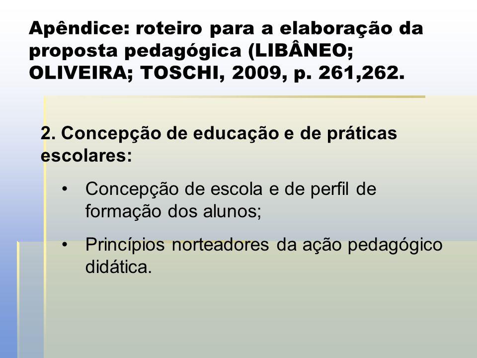 Apêndice: roteiro para a elaboração da proposta pedagógica (LIBÂNEO; OLIVEIRA; TOSCHI, 2009, p. 261,262. 2. Concepção de educação e de práticas escola