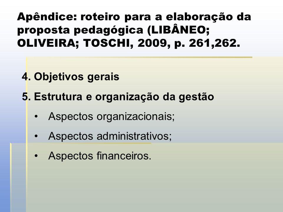 Apêndice: roteiro para a elaboração da proposta pedagógica (LIBÂNEO; OLIVEIRA; TOSCHI, 2009, p. 261,262. 4. Objetivos gerais 5. Estrutura e organizaçã