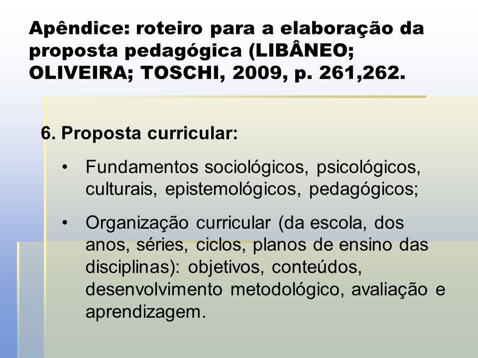 Apêndice: roteiro para a elaboração da proposta pedagógica (LIBÂNEO; OLIVEIRA; TOSCHI, 2009, p. 261,262. 6. Proposta curricular: •Fundamentos sociológ