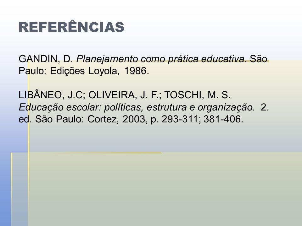 REFERÊNCIAS GANDIN, D. Planejamento como prática educativa. São Paulo: Edições Loyola, 1986. LIBÂNEO, J.C; OLIVEIRA, J. F.; TOSCHI, M. S. Educação esc