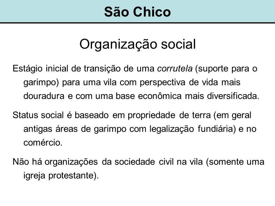 São Chico Organização social Estágio inicial de transição de uma corrutela (suporte para o garimpo) para uma vila com perspectiva de vida mais douradura e com uma base econômica mais diversificada.