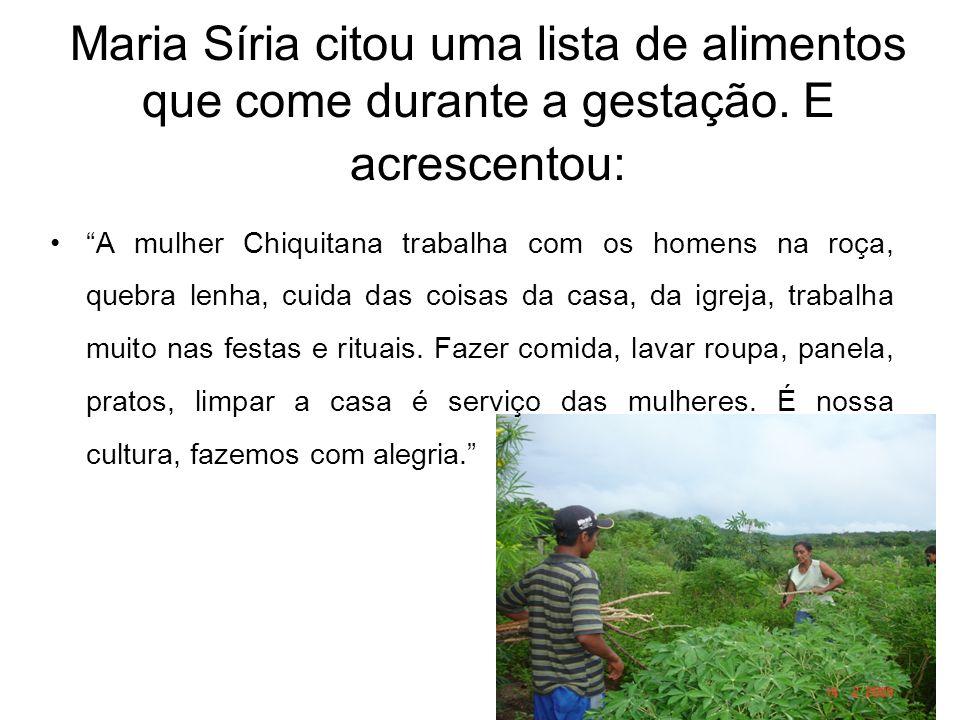 """Maria Síria citou uma lista de alimentos que come durante a gestação. E acrescentou: •""""A mulher Chiquitana trabalha com os homens na roça, quebra lenh"""