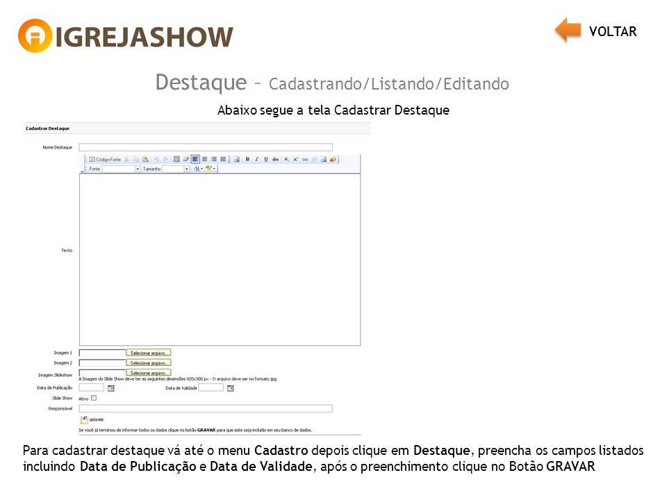 Destaque – Cadastrando/Listando/Editando Abaixo segue a tela Cadastrar Destaque Para cadastrar destaque vá até o menu Cadastro depois clique em Destaque, preencha os campos listados incluindo Data de Publicação e Data de Validade, após o preenchimento clique no Botão GRAVAR VOLTAR