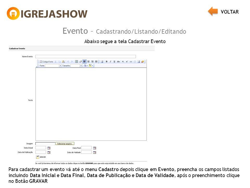 Evento – Cadastrando/Listando/Editando Abaixo segue a tela Cadastrar Evento Para cadastrar um evento vá até o menu Cadastro depois clique em Evento, preencha os campos listados incluindo Data Inicial e Data Final, Data de Publicação e Data de Validade, após o preenchimento clique no Botão GRAVAR VOLTAR